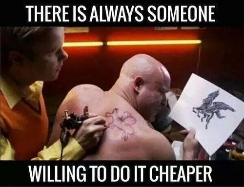 There is always someone willing to do it cheaper.